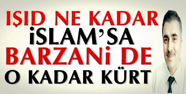 IŞİD ne kadar İslam'sa, Barzani de o kadar Kürt!
